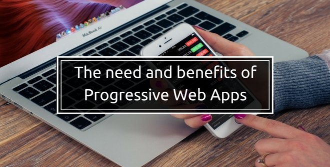 The need and benefits of Progressive Web Apps