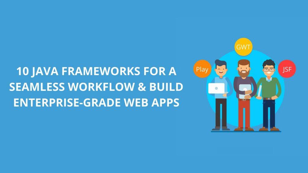 10 Java Frameworks for a Seamless Workflow & Build Enterprise-Grade Web Apps